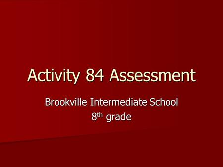 Activity 84 Assessment Brookville Intermediate School 8 th grade.