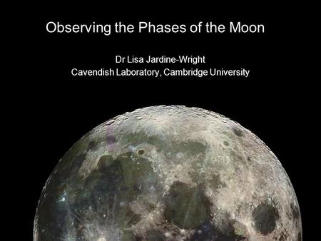 Observing the Phases of the Moon Dr Lisa Jardine-Wright Cavendish Laboratory, Cambridge University.