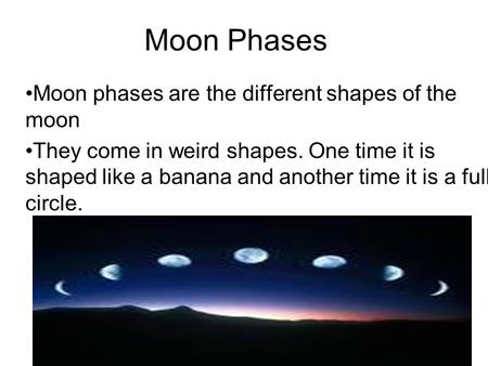 Moon Phases Moon phases are the different shapes of the moon They come in weird shapes. One time it is shaped like a banana and another time it is a full.