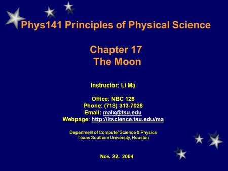 Phys141 Principles of Physical Science Chapter 17 The Moon Instructor: Li Ma Office: NBC 126 Phone: (713) 313-7028   Webpage: