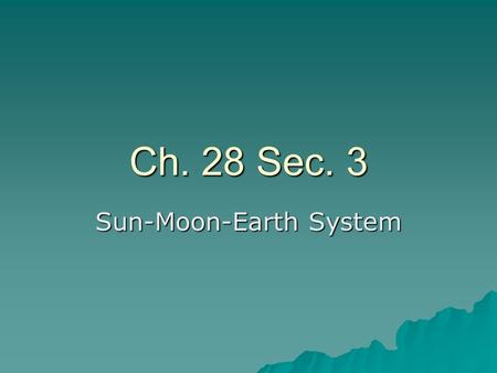 Ch. 28 Sec. 3 Sun-Moon-Earth System. Daily Motions  Sun gives us warmth and energy  Moon rises our oceans and illuminates our sky –Ancient calendars.