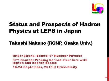 Status and Prospects of Hadron Physics at LEPS in Japan Takashi Nakano (RCNP, Osaka Univ.) International School of Nuclear Physics 37 th Course: Probing.