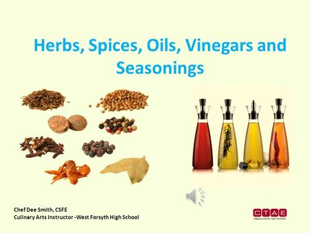 Chef Dee Smith, CSFE Culinary Arts Instructor -West Forsyth High School Herbs, Spices, Oils, Vinegars and Seasonings.