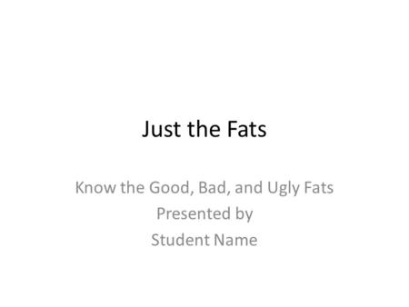 Just the Fats Know the Good, Bad, and Ugly Fats Presented by Student Name.
