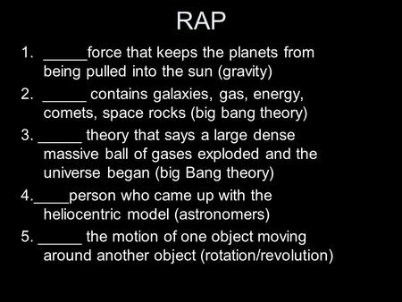 RAP 1._____force that keeps the planets from being pulled into the sun (gravity) 2. _____ contains galaxies, gas, energy, comets, space rocks (big bang.
