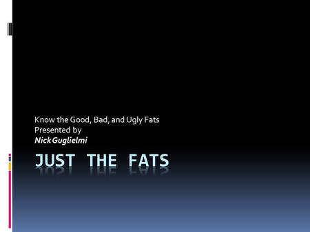 Know the Good, Bad, and Ugly Fats Presented by Nick Guglielmi.