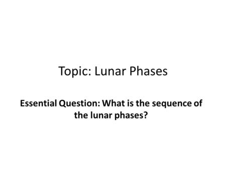 Topic: Lunar Phases Essential Question: What is the sequence of the lunar phases?