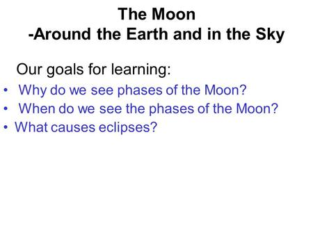 The Moon -Around the Earth and in the Sky Why do we see phases of the Moon? When do we see the phases of the Moon? What causes eclipses? Our goals for.