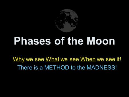 Phases of the Moon Why we see What we see When we see it! There is a METHOD to the MADNESS!