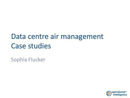 Data centre air management Case studies Sophia Flucker.