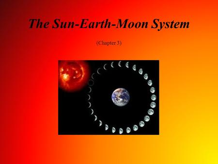 The Sun-Earth-Moon System (Chapter 3). Student Learning Objectives Associate cycles in the sky with time Describe why Earth has seasons Determine the.