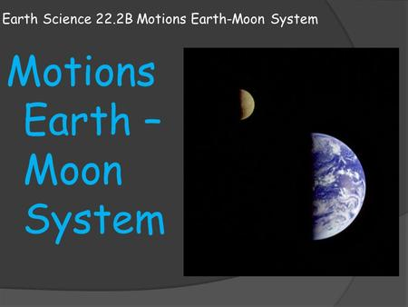 Earth Science 22.2B Motions Earth-Moon System Motions Earth – Moon System.