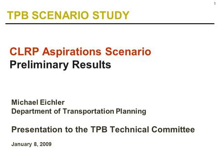1 Michael Eichler Department of Transportation Planning Presentation to the TPB Technical Committee January 8, 2009 CLRP Aspirations Scenario Preliminary.