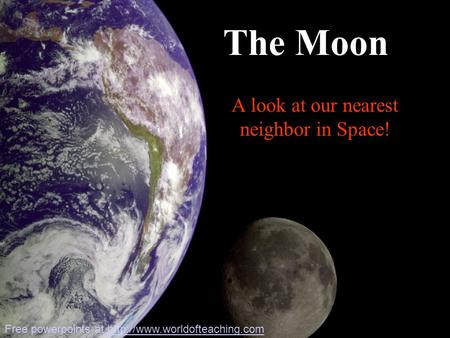 A look at our nearest neighbor in Space! The Moon Free powerpoints at