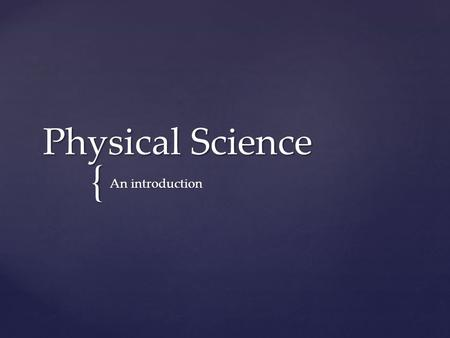 { Physical Science An introduction.   Science is a systematic enterprise that builds and organizes knowledge in the form of testable explanations and.