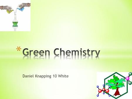 Daniel Knapping 10 White. * Green Chemistry is the design of chemical products and processes that reduce or eliminate the use and generation of hazardous.