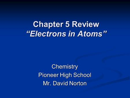 "Chapter 5 Review ""Electrons in Atoms"" Chemistry Pioneer High School Mr. David Norton."