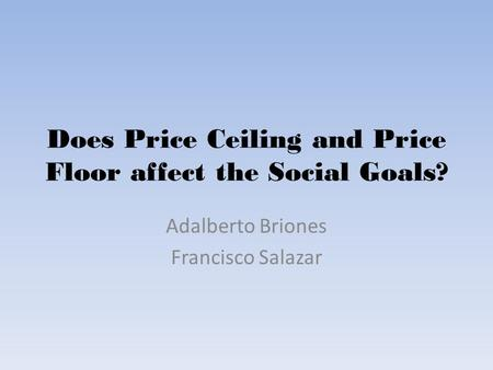 Does Price Ceiling and Price Floor affect the Social Goals? Adalberto Briones Francisco Salazar.