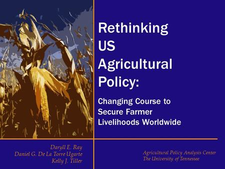Rethinking US Agricultural Policy: Changing Course to Secure Farmer Livelihoods Worldwide Daryll E. Ray Daniel G. De La Torre Ugarte Kelly J. Tiller Agricultural.