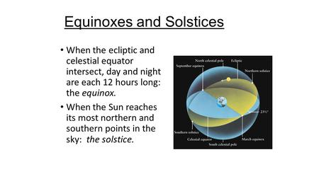 Equinoxes and Solstices When the ecliptic and celestial equator intersect, day and night are each 12 hours long: the equinox. When the Sun reaches its.