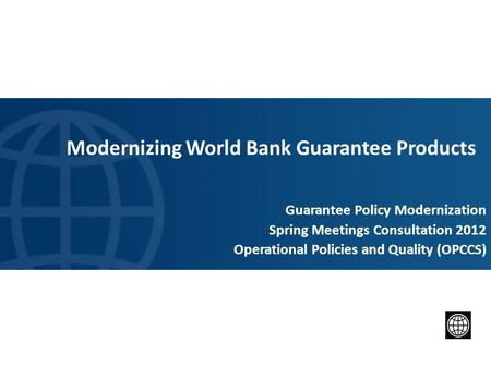 Modernizing World Bank Guarantee Products Guarantee Policy Modernization Spring Meetings Consultation 2012 Operational Policies and Quality (OPCCS) 1.