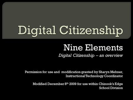 Nine Elements Digital Citizenship – an overview Permission for use and modification granted by Sharyn Mehner, Instructional Technology Coordinator Modified.