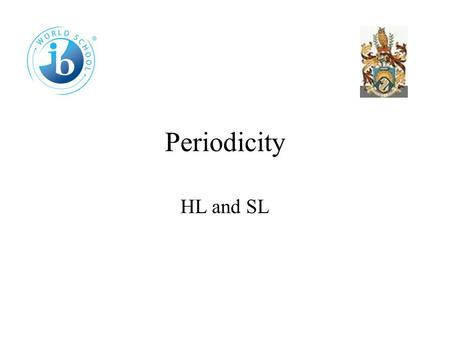 Periodicity HL and SL 3.1 The periodic table The periodic table is a list of all the elements in order of increasing atomic number. Elements are placed.