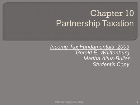 Income Tax Fundamentals 2009 Gerald E. Whittenburg Martha Altus-Buller Student's Copy Chapter 10 Partnership Taxation 1 2009 Cengage Learning.