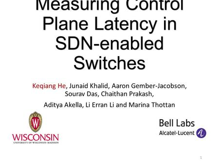 Measuring Control Plane Latency in SDN-enabled Switches Keqiang He, Junaid Khalid, Aaron Gember-Jacobson, Sourav Das, Chaithan Prakash, Aditya Akella,