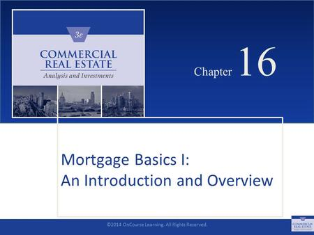©2014 OnCourse Learning. All Rights Reserved. CHAPTER 16 Chapter 16 Mortgage Basics I: An Introduction and Overview SLIDE 1.