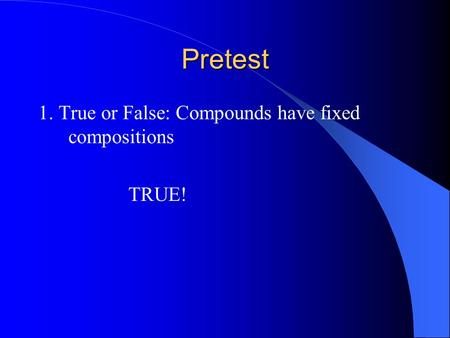 Pretest 1. True or False: Compounds have fixed compositions TRUE!