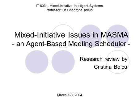 Mixed-Initiative Issues in MASMA - an Agent-Based Meeting Scheduler - Research review by Cristina Boicu IT 803 – Mixed-Initiative Intelligent Systems Professor: