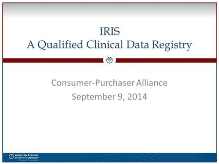 0 IRIS A Qualified Clinical Data Registry Consumer-Purchaser Alliance September 9, 2014.