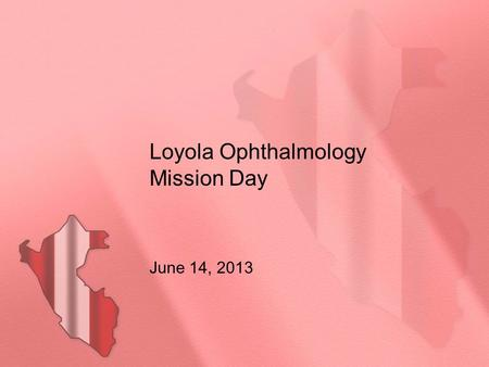 Loyola Ophthalmology Mission Day June 14, 2013. Introduction: Born in Peru; has lived in the US since 1968 Graduated as an English teacher in Peru and.