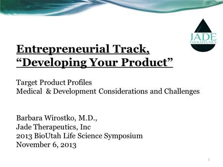 "Entrepreneurial Track, ""Developing Your Product"" Target Product Profiles Medical & Development Considerations and Challenges Barbara Wirostko, M.D., Jade."