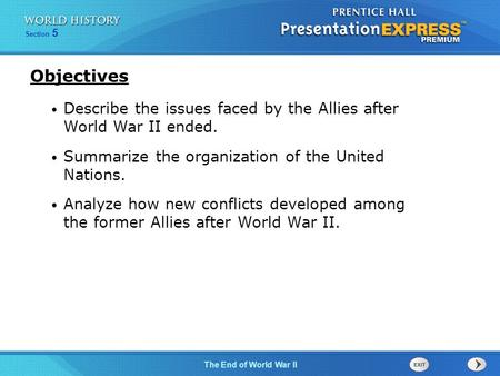 The End of World War II Section 5 Describe the issues faced by the Allies after World War II ended. Summarize the organization of the United Nations. Analyze.