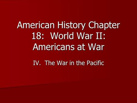 American History Chapter 18: World War II: Americans at War IV. The War in the Pacific.