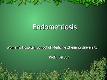 Endometriosis Women's Hospital, School of Medicine Zhejiang University Prof. Lin Jun Endometriosis Women's Hospital, School of Medicine Zhejiang University.