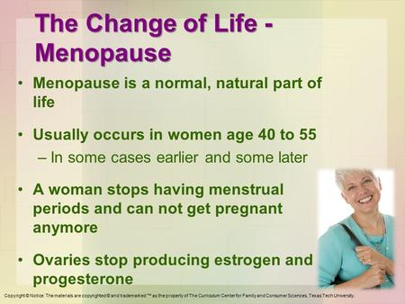 The Change of Life - Menopause Menopause is a normal, natural part of life Usually occurs in women age 40 to 55 –In some cases earlier and some later A.