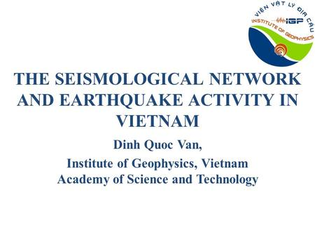 THE SEISMOLOGICAL NETWORK AND EARTHQUAKE ACTIVITY IN VIETNAM Dinh Quoc Van, Institute of Geophysics, Vietnam Academy of Science and Technology.