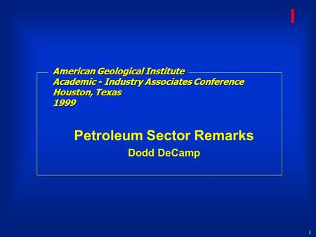 1 l American Geological Institute Academic - Industry Associates Conference Houston, Texas 1999 Petroleum Sector Remarks Dodd DeCamp.