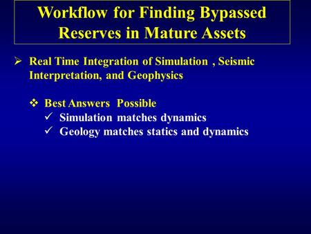 Workflow for Finding Bypassed Reserves in Mature Assets  Real Time Integration of Simulation, Seismic Interpretation, and Geophysics  Best Answers Possible.