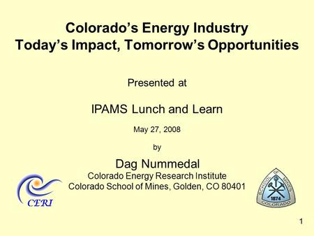 1 Presented at IPAMS Lunch and Learn May 27, 2008 by Dag Nummedal Colorado Energy Research Institute Colorado School of Mines, Golden, CO 80401 Colorado's.