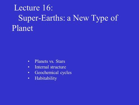 Lecture 16: Super-Earths: a New Type of Planet Planets vs. Stars Internal structure Geochemical cycles Habitability.
