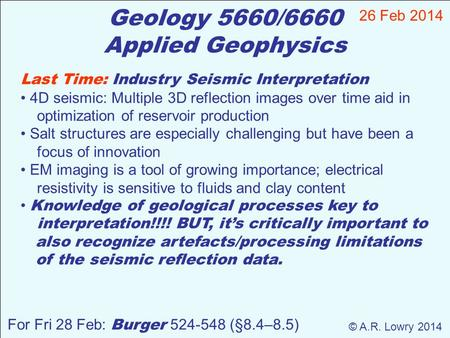 Geology 5660/6660 Applied Geophysics 26 Feb 2014 © A.R. Lowry 2014 For Fri 28 Feb: Burger 524-548 (§8.4–8.5) Last Time: Industry Seismic Interpretation.