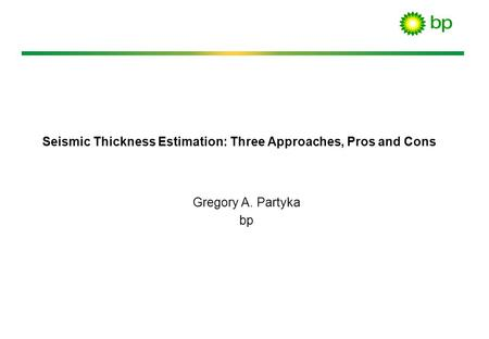 Seismic Thickness Estimation: Three Approaches, Pros and Cons Gregory A. Partyka bp.