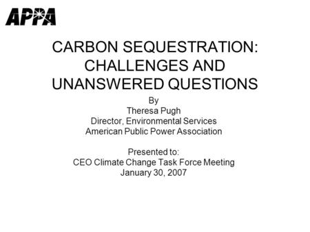 CARBON SEQUESTRATION: CHALLENGES AND UNANSWERED QUESTIONS By Theresa Pugh Director, Environmental Services American Public Power Association Presented.