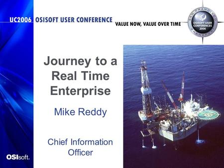 Journey to a Real Time Enterprise Mike Reddy Chief Information Officer Chevron International Exploration and Production.