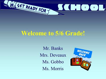 Welcome to 5/6 Grade! Mr. Banks Mrs. Deveaux Ms. Gobbo Ms. Morris.