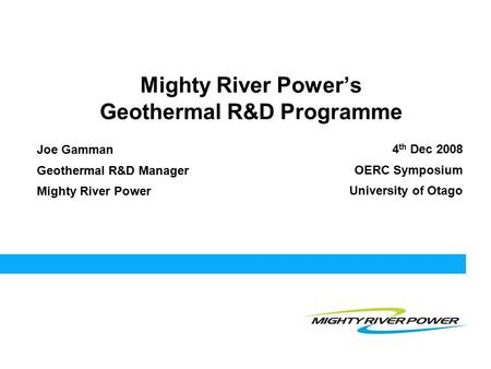 Mighty River Power's Geothermal R&D Programme Joe Gamman Geothermal R&D Manager Mighty River Power 4 th Dec 2008 OERC Symposium University of Otago.